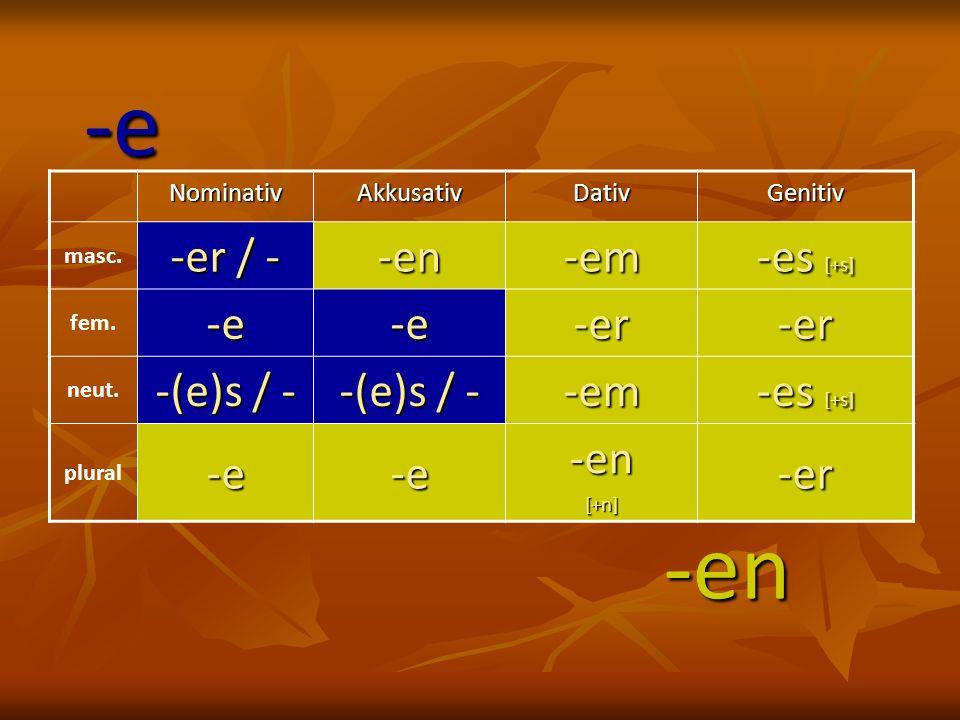 -e -en -er / - -en -em -es [+s] -e -er -(e)s / - Nominativ Akkusativ